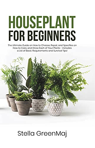 HOUSEPLANT for BEGINNERS: The Ultimate Guide on How to Choose, Repot, and Specifies on How to Care, and Grow Each of Your Plants - Includes a List of Basic Requirements and Survival Tips! by [Stella GreenMaj]