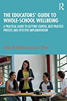The Educators' Guide to Whole-school Wellbeing: A Practical Guide to Getting Started, Best-practice Process and Effective Implementation