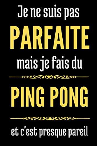 Je ne suis pas parfaite mais je fais du Ping Pong et c'est presque pareil: Cahier de notes pour femme, fille - journal intime pour maman - Cadeau pour fêtes des mères