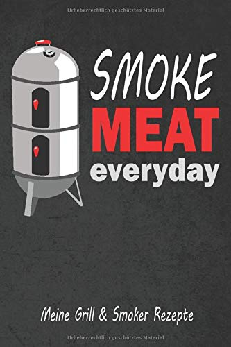 Meine Grill & Smoker Rezepte smoke Meat everyday: Notizbuch, Rezeptbuch für Smoker und Grillrezepte, Kochbuch zum selbst schreiben