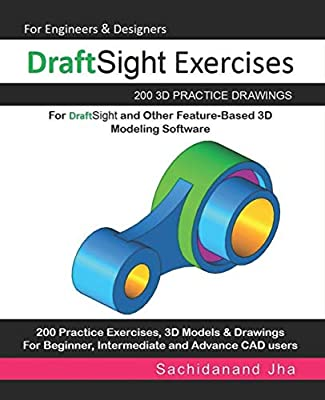 DraftSight Exercises: 200 3D Practice Drawings For DraftSight and Other Feature-Based 3D Modeling Software