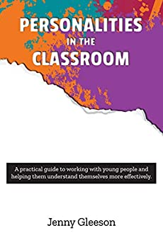 Personalities in the Classroom: A practical guide to working with young people and helping them understand themselves more effectively by [Jenny Gleeson]