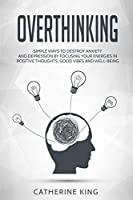 Overthinking: Simple Ways to Destroy Anxiety and Depression by Focusing Your Energies in Positive Thoughts, Good Vibes and Well-Being