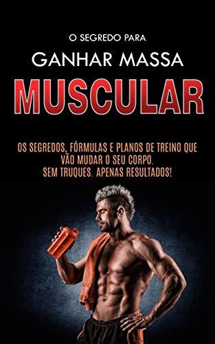 COMO GANHAR MASSA MUSCULAR: Os Segredos Para Construir Músculos, as Formulas e os Planos de Treino Para Ganhar Músculos Rapidamente (Portuguese Edition)