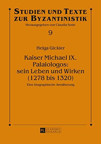 Kaiser Michael IX. Palaiologos: sein Leben und Wirken (1278 bis 1320): Eine biographische Annäherung (Studien und Texte zur Byzantinistik 9)