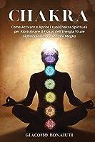 Chakra: Come Attivare e Aprire i tuoi Chakra Spirituali per Ripristinare il Flusso dell'Energia Vitale nell'Organismo e Sentirsi Meglio