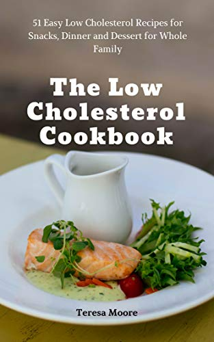 The Low Cholesterol Cookbook: 10 Easy Low Cholesterol Recipes for Snacks,  Dinner and Dessert for Whole Family (Natural Food Book 10)