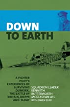 Down to Earth: A Fighter Pilot's Experiences of Surviving Dunkirk, The Battle of Britain, Dieppe and D-Day: A Fighter Pilot Recounts His Experiences of ... Battle of Britain, Dieppe, D-Day and Beyond