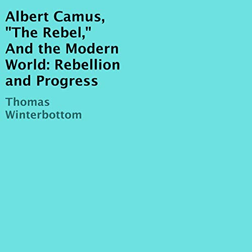 "Albert Camus, ""The Rebel,"" and the Modern World: Rebellion and Progress cover art"