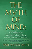 The Myth of Mind: A Challenge to Mainstream Psychology and Its Imposed Constructs