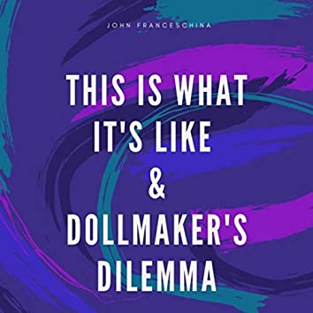 This Is What It's Like & Dollmaker's Dilemma