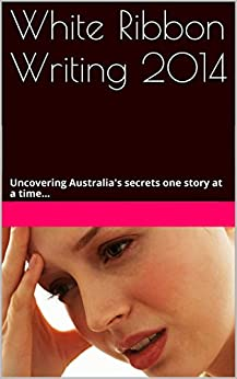 White Ribbon Writing 2014: Uncovering Australia's Secrets One Story at a Time... by [Leanne Esposito]