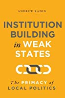 Institution Building in Weak States: The Primacy of Local Politics