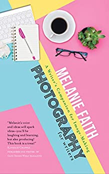 Photography for Writers: A Writer's Companion for Image-Making (Flash Writing Book 3) by [Melanie Faith]