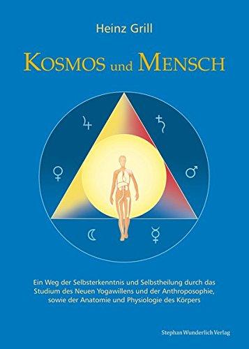 Kosmos und Mensch: Ein Weg der Selbsterkenntnis und Selbstheilung durch das Studium des Neuen Yogawillen und der Anthroposophie, sowie der Anatomie und Physiologie des Körpers