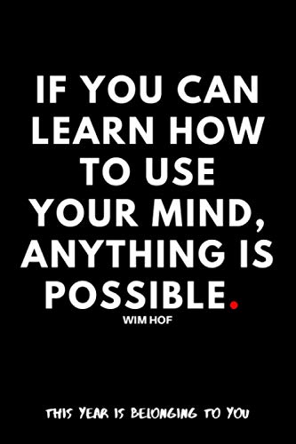 If you can learn how to use your mind, anything is possible. Wim Hof.: This Year Is Belonging to You/Iceman/Motivational Notebook/Journal to Wim Hof Method (WHM)/Diary For Fans/Quotation