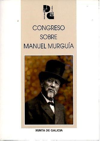 CONGRESO SOBRE MANUEL MURGUIA. ACTAS DAS XORNADAS REALIZADAS POLA DIRECCION XERAL DE PROMOCION CULTURAL EN ARTEIXO, OS DIAS 25, 26 E 27 DE MAIO DE 2000.