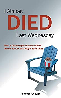 I Almost Died Last Wednesday: How a Catastrophic Cardiac Event Saved My Life and Might Save Yours by [Steven  Sellers]