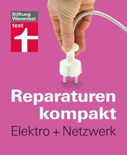 Reparaturen kompakt - Elektro + Netzwerk: Steckdose legen, Stromleitung reparieren, Wohnung vernetzen ...
