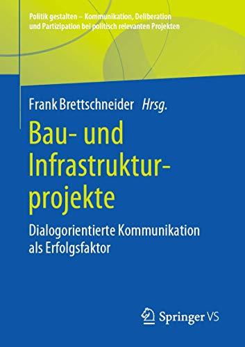 Bau- und Infrastrukturprojekte: Dialogorientierte Kommunikation als Erfolgsfaktor (Politik gestalten - Kommunikation, Deliberation und Partizipation bei politisch relevanten Projekten)