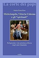 Michelangelo, Vittoria Colonna e gli «spirituali». Religiosità e vita artistica a Roma (1540-1550)