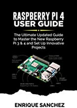 RASPBERRY Pi 4 USER GUIDE: The Ultimate Updated Guide to Master the New Raspberry Pi 3 & 4 and Set Up Innovative Projects