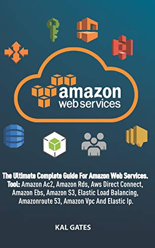 AMAZON WEB SERVICES: The Ultimate Guide For Amazon Web Services, Tool:  Amazon Rds, Amazon S3, Aws Direct Connect, Amazon Ac2, Amazon Ebs, Elastic Load Balancing, Elastic Ip and other