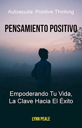Pensamiento Positivo: Empoderando Tu Vida, La Clave Hacia El Éxito.