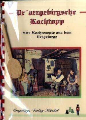 Dr'artzgebirgsche Kochtopp - Der erzgebirgische Kochtopf: Alte Kochrezepte aus dem Erzgebirge