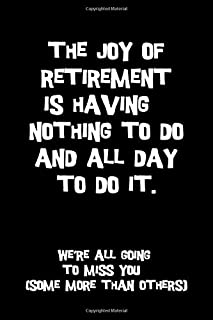 The joy of retirement is having nothing to do and all day to do it. We're all going to miss you (some more than others): Perfect funny retirement gift idea better than a card [Idioma Inglés]