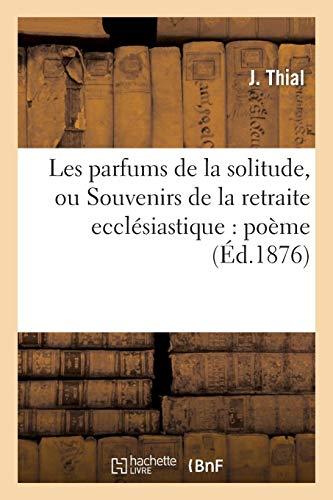 Les Parfums de la Solitude, Ou Souvenirs de la Retraite Ecclésiastique: Poème Dédié