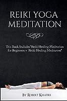 "Reiki Yoga Meditation: This Book Includes""Reiki Healing Meditation for Beginners + Reiki Healing Meditation"""
