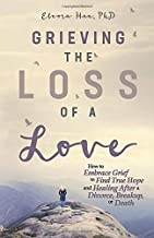 Grieving the Loss of a Love: How to Embrace Grief to Find True Hope and Healing After a Divorce, Breakup, or Death