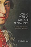 Coming to Terms With Our Musical Past: An Essay on Mozart and Modernist Aesthetics (Eastman Studies in Music)
