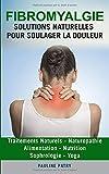 Fibromyalgie : Solutions Naturelles pour Soulager la Douleur: Alimentation - Sophrologie   Yoga - Traitements Naturels   Naturopathie - Nutrition