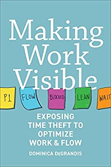 Making Work Visible: Exposing Time Theft to Optimize Work & Flow by [Dominica DeGrandis, Tonianne DeMaria]