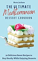 The Ultimate Mediterranean Dessert Cookbook: 50 Delicious Sweet Recipes to Stay Heathy While Enjoying Desserts