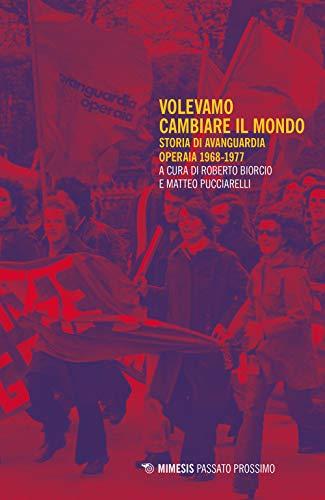 Volevamo cambiare il mondo. Storia di Avanguardia Operaia 1968-1977
