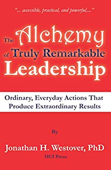 The Alchemy of Truly Remarkable Leadership  Ordinary Everyday Actions that Produce Extraordinary Results