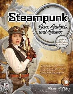 Thomas Willeford: Steampunk Gear, Gadgets, and Gizmos : A Maker's Guide to Creating Modern Artifacts (Paperback); 2011 Edition