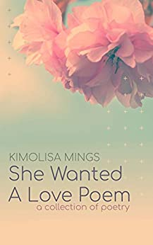 She Wanted A Love Poem: A Collection of Poems by [Kimolisa Mings]