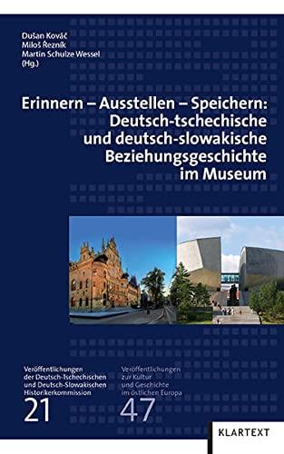 Erinnern - Ausstellen - Speichern: Deutsch-tschechische und deutsch-slowakische Beziehungsgeschichte im Museum (Veröffentlichungen zur Kultur und Geschichte im östlichen Europa)