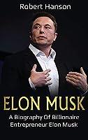 Elon Musk: A Biography of Billionaire Entrepreneur Elon Musk