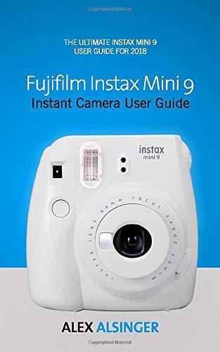 Fujifilm Instax Mini 9 Instant Camera User Guide: The Ultimate Instax Mini 9 User Guide for 2018