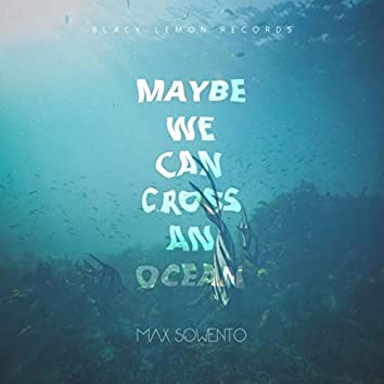 Maybe We Can Cross an Ocean