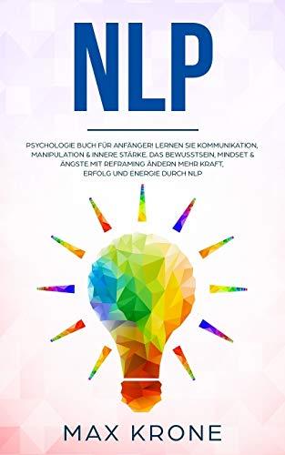 NLP: Psychologie Buch für Anfänger! Lernen Sie Kommunikation, Manipulation & innere Stärke Das Bewusstsein, Mindset & Ängste mit Reframing ändern Mehr ... durch NLP (Allgemeine Psychologie, Band 4)