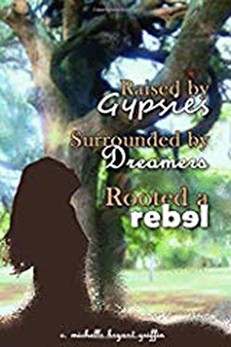Raised by Gypsies, Surrounded by Dreamers, Rooted a Rebel by [michelle griffin]