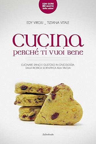 Cucina perché ti vuoi bene. Cucinare sano e gustoso in oncologia: dalla ricerca scientifica alla...
