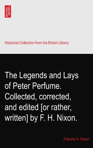 The Legends and Lays of Peter Perfume. Collected, corrected, and edited [or...