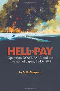 Hell to Pay: Operation Downfall and the Invasion of Japan, 1945–47